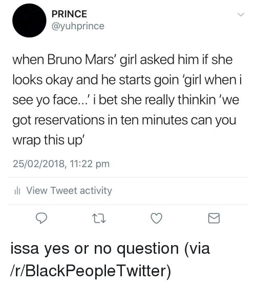 Blackpeopletwitter, Bruno Mars, and I Bet: PRINCE  @yuhprince  when Bruno Mars' girl asked him if she  looks okay and he starts goin 'girl when  see yo face... i bet she really thinkin 'we  got reservations in ten minutes can you  wrap this up  25/02/2018, 11:22 pm  View Tweet activity <p>issa yes or no question (via /r/BlackPeopleTwitter)</p>