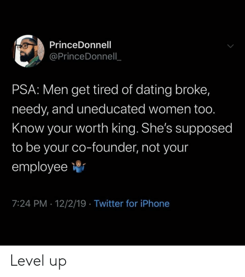Employee: PrinceDonnell  @PrinceDonnell  PSA: Men get tired of dating broke,  needy, and uneducated women too.  Know your worth king. She's supposed  to be your co-founder, not your  employee  7:24 PM 12/2/19 Twitter for iPhone Level up