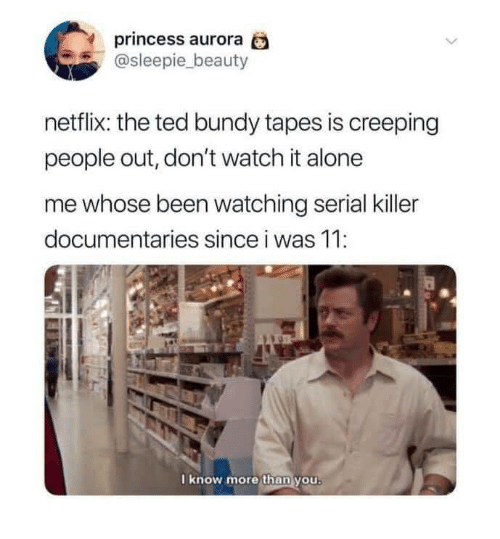 Being Alone, Netflix, and Ted: princess aurora  @sleepie_beauty  netflix: the ted bundy tapes is creeping  people out, don't watch it alone  me whose been watching serial killer  documentaries since i was 11:  I know more than you