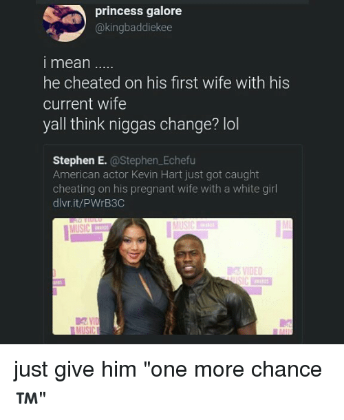"""Pregnant Wife: princess galore  @kingbaddiekee  i mean  he cheated on his first wife with his  current wife  yall think niggas change? lol  Stephen E. @Stephen.Echefu  American actor Kevin Hart just got caught  cheating on his pregnant wife with a white girl  dlvr.it/PWrB3C  MUSIC  VIDEO just give him """"one more chance ™"""""""