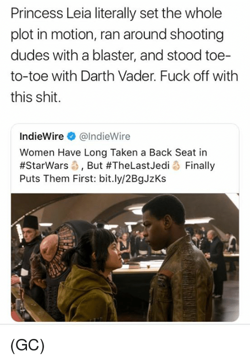 Princess Leia: Princess Leia literally set the whole  plot in motion, ran around shooting  dudes with a blaster, and stood toe-  to-toe with Darth Vader. Fuck off with  this shit.  IndieWire@lndieWire  Women Have Long Taken a Back Seat in  #Starwars-, But #TheLastJedi o Finally  Puts Them First: bit.ly/2BgJzKs (GC)