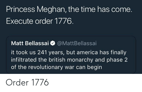 America, Princess, and Time: Princess Meghan, the time has come.  Execute order 1776.  Matt Bellassai @MattBellassai  it took us 241 years, but america has finally  infiltrated the british monarchy and phase 2  of the revolutionary war can begin Order 1776