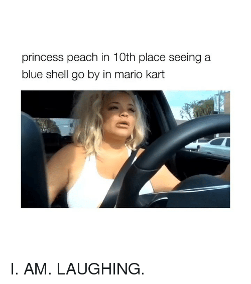 blue shell: princess peach in 10th place seeing a  blue shell go by in mario kart I. AM. LAUGHING.