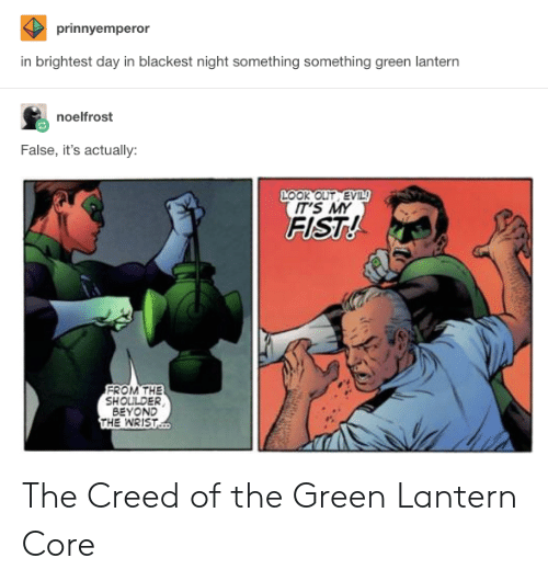 Lanterns: prinnyemperor  in brightest day in blackest night something something green lantern  noelfrost  False, it's actually:  OOk OLIT EVIL  IT'S MY  FIST  FROM THE  SHOULDER  BEYOND  THE WRIST The Creed of the Green Lantern Core