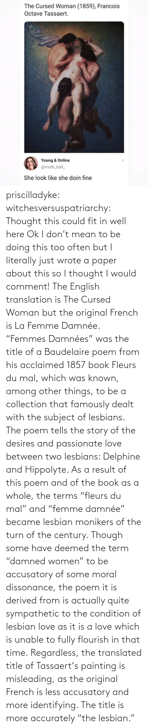 "English: priscilladyke:  witchesversuspatriarchy: Thought this could fit in well here   Ok I don't mean to be doing this too often but I literally just wrote a paper about this so I thought I would comment! The English translation is The Cursed Woman but the original French is La Femme Damnée. ""Femmes Damnées"" was the title of a Baudelaire poem from his acclaimed 1857 book Fleurs du mal, which was known, among other things, to be a collection that famously dealt with the subject of lesbians. The poem tells the story of the desires and passionate love between two lesbians:  Delphine and Hippolyte. As a result of this poem and of the book as a whole, the terms ""fleurs du mal"" and ""femme damnée"" became lesbian monikers of the turn of the century. Though some have deemed the term ""damned women"" to be accusatory of some moral dissonance, the poem it is derived from is actually quite sympathetic to the condition of lesbian love as it is a love which is unable to fully flourish in that time. Regardless, the translated title of Tassaert's painting is misleading, as the original French is less accusatory and more identifying. The title is more accurately ""the lesbian."""