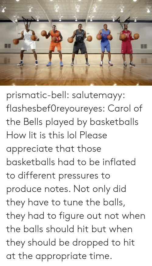Inflated: prismatic-bell:  salutemayy:  flashesbef0reyoureyes: Carol of the Bells played by basketballs  How lit is this lol   Please appreciate that those basketballs had to be inflated to different pressures to produce notes. Not only did they have to tune the balls, they had to figure out not when the balls should hit but when they should be dropped to hit at the appropriate time.