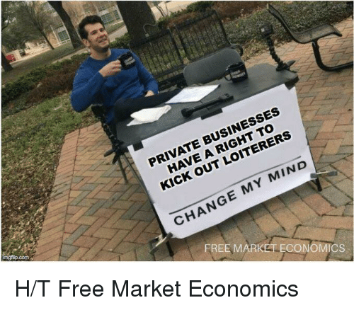 econ: PRIVATE BUSINESSES  HAVE A RIGHT TO  KICK OUT LOITERERS  CHANGE MY MIND  com  FREE  MARKET ECON  CS H/T Free Market Economics