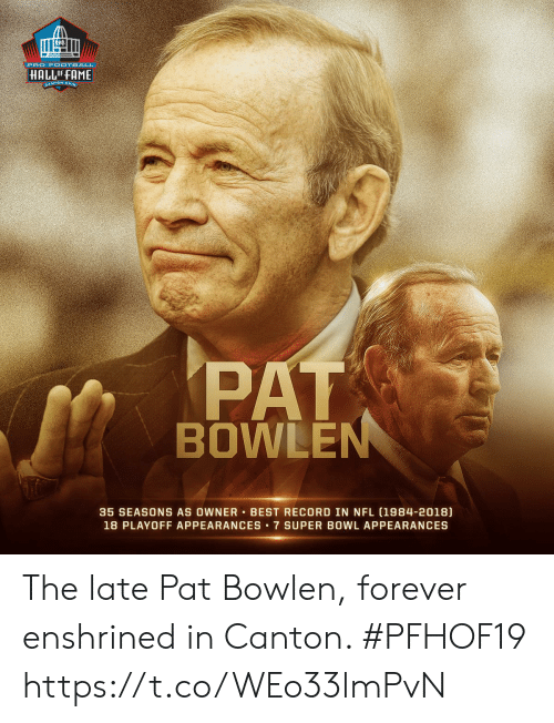 Football, Memes, and Nfl: PRO FOOTBALL  HALLOFFAME  ANTON ONIg  PAT  BOWLEN  35 SEASONS AS OWNER BEST RECORD IN NFL (1984-2018)  18 PLAYOFF APPEARANCES 7 SUPER BOWL APPEARANCES The late Pat Bowlen, forever enshrined in Canton. #PFHOF19 https://t.co/WEo33lmPvN