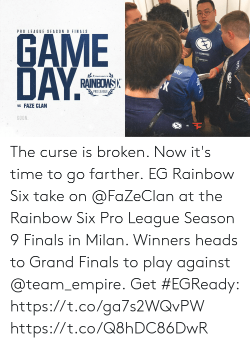 Empire, Finals, and Memes: PRO LEAGUE SEASON 9 FINALS  GAME  DAY  EVILGENIUSES  RAINBOWSI  PRO LEAGUE/  VS FAZE CLAN  SOON  VS The curse is broken. Now it's time to go farther.  EG Rainbow Six take on @FaZeClan at the Rainbow Six Pro League Season 9 Finals in Milan. Winners heads to Grand Finals to play against @team_empire.  Get #EGReady: https://t.co/ga7s2WQvPW https://t.co/Q8hDC86DwR