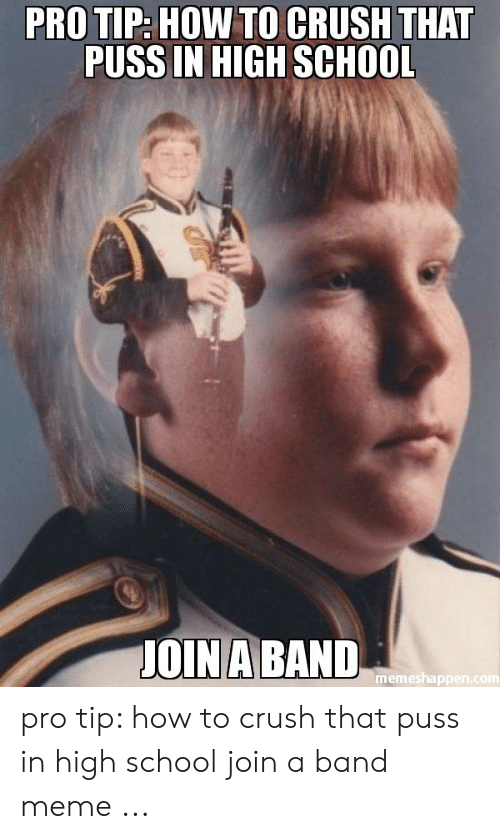 Funny Band Memes: PRO TIP: HOW TO CRUSH THAT  PUSS IN HIGH SCHOOL  OINABAND  memeshap pro tip: how to crush that puss in high school join a band meme ...