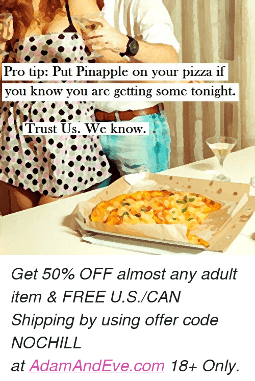 """Pizza, Free, and Http: Pro tip: Put Pinapple on your pizza ilf  you know you are getting some tonight.  Trust Us. We know. <p><i>Get 50% OFF almost any adult item & FREE U.S./CAN Shipping by using offer code NOCHILL at</i><a href=""""http://www.adamandeve.com/""""><i>AdamAndEve.com</i></a><i>18+ Only.</i><br/></p>"""