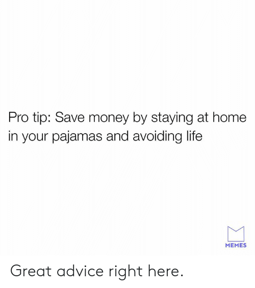 Save Money: Pro tip: Save money by staying at home  in your pajamas and avoiding life  MEMES Great advice right here.