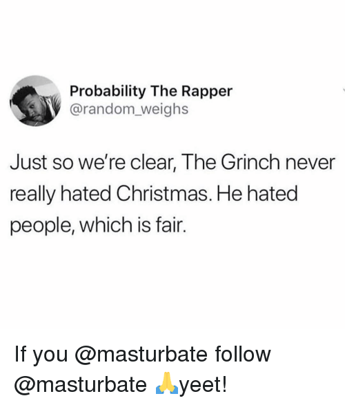 Christmas, The Grinch, and Memes: Probability The Rapper  @random_weighs  Just so we're clear, The Grinch never  really hated Christmas. He hated  people, which is fair. If you @masturbate follow @masturbate 🙏yeet!