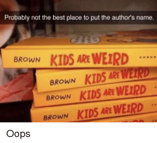 Funny, Weird, and Best: Probably not the best place to put the author's name.  KIDS ARE WEIRD  BROWN  BROWN KİDS  BROWN KIDS ARE WEIRD  BROWN  KIDS ARE WEIRD