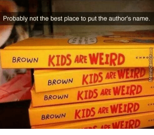 ape: Probably not the best place to put the author's name  KIDS ARE WEIRD  BROWN  CHRO  BROWN KIDS ARE WEIRD  BROWN KIDS ARE WEIRD  KIDS ARE WEIRD  WEIRD  BROWN  APE