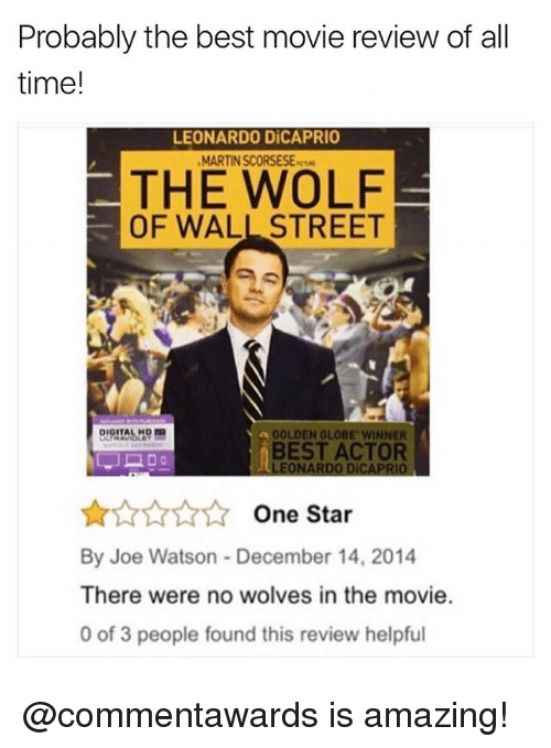 The Wolf of Wall Street: Probably the best movie review of all  time!  LEONARDO DiCAPRIO  MARTIN SCORSESE-  THE WOLF  OF WALL STREET  GOLDEN GLOBE WINNER  BEST ACTOR  LEONARDO DiCAPRIO  ☆☆☆☆☆ One Star  By Joe Watson- December 14, 2014  There were no wolves in the movie.  0 of 3 people found this review helpful @commentawards is amazing!