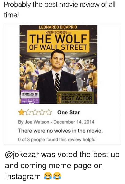 The Wolf of Wall Street: Probably the best movie review of all  time!  LEONARDO DiCAPRIO  MARTIN SCORSESE-  THE WOLF  OF WALL STREET  GOLDEN GLOBE WINNER  BEST ACTOR  LEONARDO DICAPRIO  AAANOne Star  By Joe Watson - December 14, 2014  There were no wolves in the movie.  0 of 3 people found this review helpful @jokezar was voted the best up and coming meme page on Instagram 😂😂