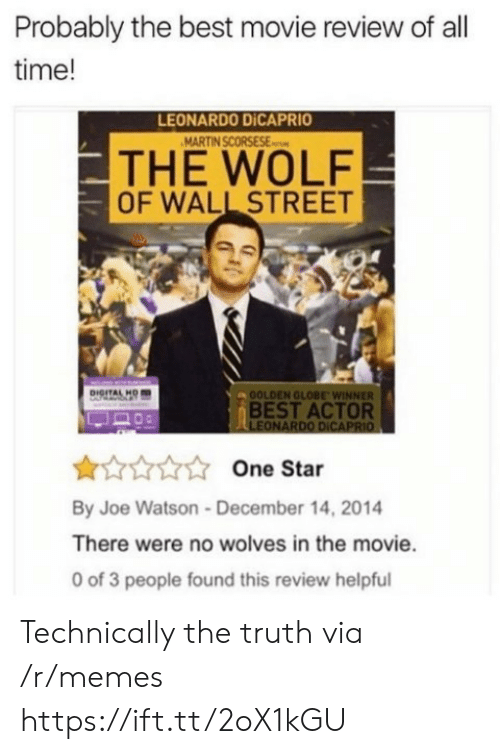 The Wolf of Wall Street: Probably the best movie review of all  time!  LEONARDO DİCAPRIO  THE WOLF  OF WALL STREET  OOLDEN GLOBE WINNER  BEST ACTOR  LEONARDO DICAPRIO  One Star  By Joe Watson-December 14, 2014  There were no wolves in the movie.  0 of 3 people found this review helpful Technically the truth via /r/memes https://ift.tt/2oX1kGU