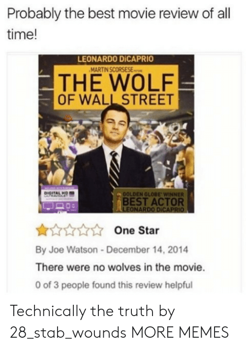 The Wolf of Wall Street: Probably the best movie review of all  time!  LEONARDO DİCAPRIO  THE WOLF  OF WALL STREET  OOLDEN GLOBE WINNER  BEST ACTOR  LEONARDO DICAPRIO  One Star  By Joe Watson-December 14, 2014  There were no wolves in the movie.  0 of 3 people found this review helpful Technically the truth by 28_stab_wounds MORE MEMES