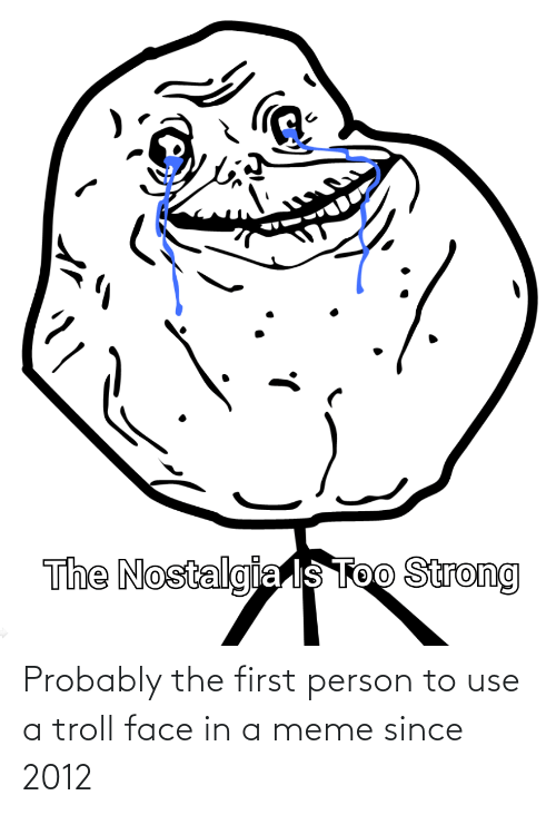 troll face: Probably the first person to use a troll face in a meme since 2012