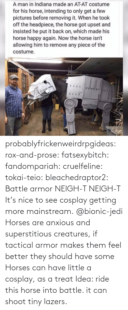 feel better: probablyfrickenweirdrpgideas: rox-and-prose:  fatsexybitch:   fandompariah:  cruelfeline:  tokai-teio:  bleachedraptor2: Battle armor    NEIGH-T  NEIGH-T    It's nice to see cosplay getting more mainstream.    @bionic-jedi     Horses are anxious and superstitious creatures, if tactical armor makes them feel better they should have some    Horses can have little a cosplay, as a treat    Idea: ride this horse into battle. it can shoot tiny lazers.