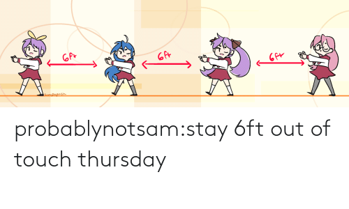 out: probablynotsam:stay 6ft out of touch thursday