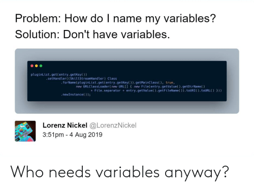 True, How, and Url: Problem: How do I name my variables?  Solution: Don't have variables.  pluginList.get(entry.getKey()  .setHandler( (SkillStreamHandler) Class  .forName (pluginList.get(entry.getKey()).getMainClass ( ), true,  new URLClassLoader(new URL[] { new File(entry.getValue().getDirName()  +File.separator entry.getValue().getFileName()).touURI(). toURL( ) }))  .newInstance());  Lorenz Nickel @LorenzNickel  3:51pm 4 Aug 2019 Who needs variables anyway?
