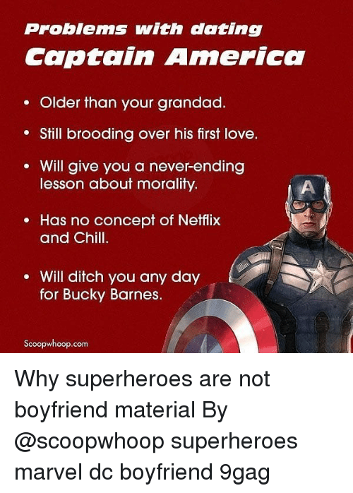 9gag, America, and Chill: Problems with dating  Captain America  . Older than your grandad.  Still brooding over his first love.  Will give you a never-ending  lesson about morality.  e Has no concept of Netflix  and Chill.  Will ditch you any day  for Bucky Barnes.  Scoopwhoop.com Why superheroes are not boyfriend material By @scoopwhoop superheroes marvel dc boyfriend 9gag
