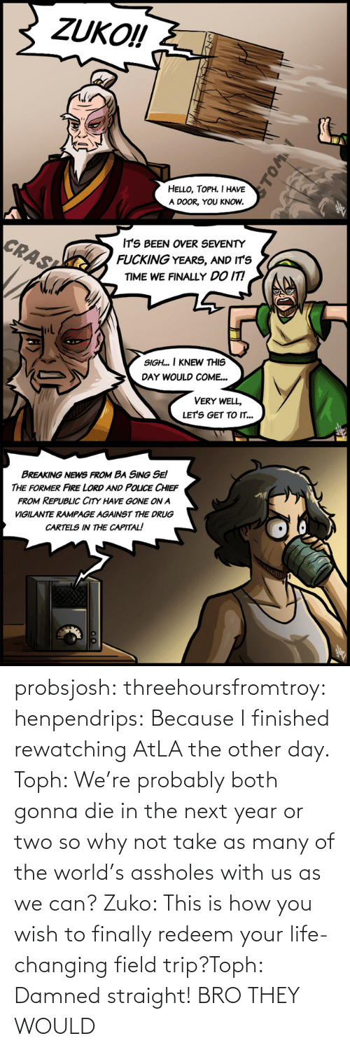 field: probsjosh: threehoursfromtroy:  henpendrips: Because I finished rewatching AtLA the other day. Toph: We're probably both gonna die in the next year or two so why not take as many of the world's assholes with us as we can? Zuko: This is how you wish to finally redeem your life-changing field trip?Toph: Damned straight!     BRO THEY WOULD