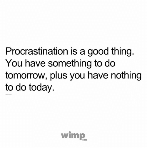 Good Today And Tomorrow Procrastination Is A Good Thing You Have Something To