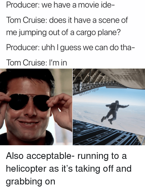 Funny, Tom Cruise, and Cruise: Producer: we have a movie ide-  Tom Cruise: does it have a scene of  me jumping out of a cargo plane?  Producer: uhh I guess we can do tha-  Tom Cruise: I'm in  站1阜1は1は  asiPop Also acceptable- running to a helicopter as it's taking off and grabbing on