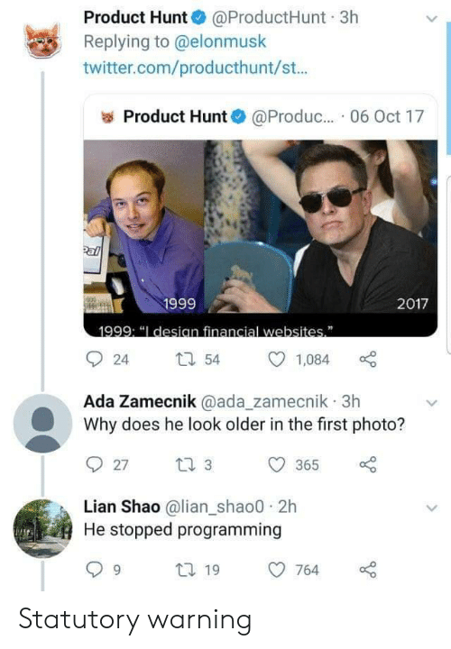 """Twitter, Programming, and Com: Product Hunt @ProductHunt 3h  Replying to @elonmusk  twitter.com/producthunt/st...  Product Hunt  @Produc.. 06 Oct 17  Pal  1999  2017  1999: """"I desian financial websites""""  54  24  1,084  Ada Zamecnik @ada_zamecnik 3h  Why does he look older in the first photo?  t 3  27  365  Lian Shao @lian_shao0 2h  He stopped programming  t 19  764 Statutory warning"""
