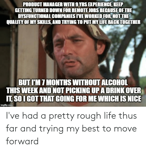 product manager: PRODUCT MANAGER WITH 9 YRS EXPERIENCE, KEEP  GETTING TURNED DOWN FOR REMOTE JOBS BECAUSE OF THE  DYSFUNCTIONAL COMPANIES IVE WORKED FOR, NOT THE  QUALITY OF MY SKILLS, AND TRYING TO PUT MY LIFE BACK TOGETHER  BUT I'M 7 MONTHS WITHOUT ALCOHOL  THIS WEEK AND NOT PICKING UPA DRINK OVER  IT, SO I GOT THAT GOING FOR ME WHICH IS NICE  imgflip.com I've had a pretty rough life thus far and trying my best to move forward