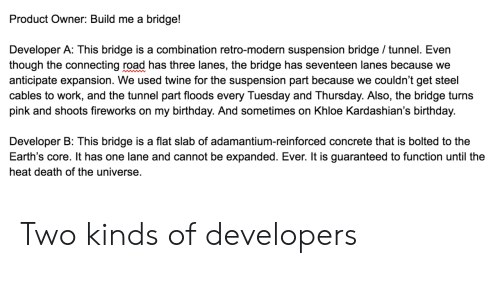 Floods: Product Owner: Build me a bridge!  Developer A: This bridge is a combination retro-modern suspension bridge / tunnel. Even  though the connecting road has three lanes, the bridge has seventeen lanes because we  anticipate expansion. We used twine for the suspension part because we couldn't get steel  cables to work, and the tunnel part floods every Tuesday and Thursday. Also, the bridge turns  pink and shoots fireworks on my birthday. And sometimes on Khloe Kardashian's birthday.  Developer B: This bridge is a flat slab of adamantium-reinforced concrete that is bolted to the  Earth's core. It has one lane and cannot be expanded. Ever. It is guaranteed to function until the  heat death of the universe. Two kinds of developers