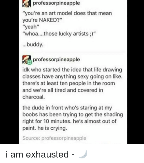 """Thats Mean: prof  essorpineapple  """"you're an art model does that mean  you're NAKED?""""  """"yeah""""  """"whoa... those lucky artists ;)""""  buddy.  profe  professorpineapple  idk who started the idea that life drawing  classes have anything sexy going on like.  there's at least ten people in the room  and we're all tired and covered in  charcoal  the dude in front who's staring at my  boobs has been trying to get the shading  right for 10 minutes. he's almost out of  paint. he is crying.  Source: professorpineapple i am exhausted - 🌙"""