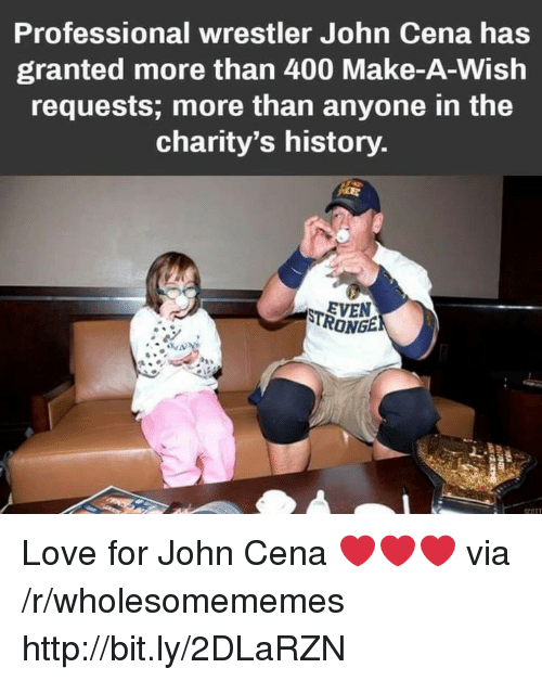 John Cena: Professional wrestler John Cena has  granted more than 400 Make-A-Wish  requests; more than anyone in the  charity's history  EVEN  RONGE Love for John Cena ❤️❤️❤️ via /r/wholesomememes http://bit.ly/2DLaRZN