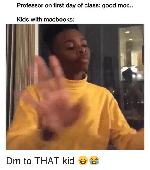 Memes, Good, and Kids: Professor on first day of class: good mor...  Kids with macbooks: Dm to THAT kid 😆😂