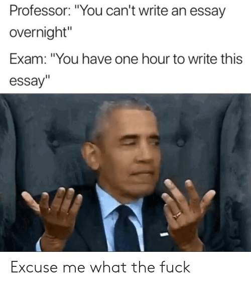 "Fuck, One, and You: Professor: ""You can't write an essay  overnight""  Exam: ""You have one hour to write this  essay""  Il Excuse me what the fuck"