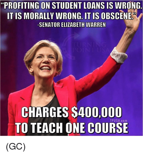 "Elizabeth Warren, Memes, and Loans: ""PROFITING ON STUDENT LOANS IS WRONG  ITIS MORALLY WRONG. IT IS OBSCENE  SENATOR ELIZABETH WARREN  CHARGES $400,000  TO TEACH ONE COURSE  TPUSA.com (GC)"