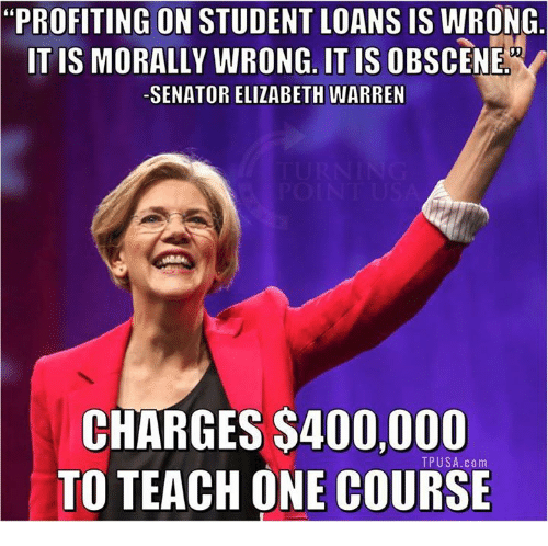 "Elizabeth Warren, Memes, and Loans: ""PROFITING ON STUDENT LOANS IS WRONG  ITIS MORALLY WRONG. IT IS OBSCENE  SENATOR ELIZABETH WARREN  CHARGES $400,000  TO TEACH ONE COURSE  TPUSA.com"