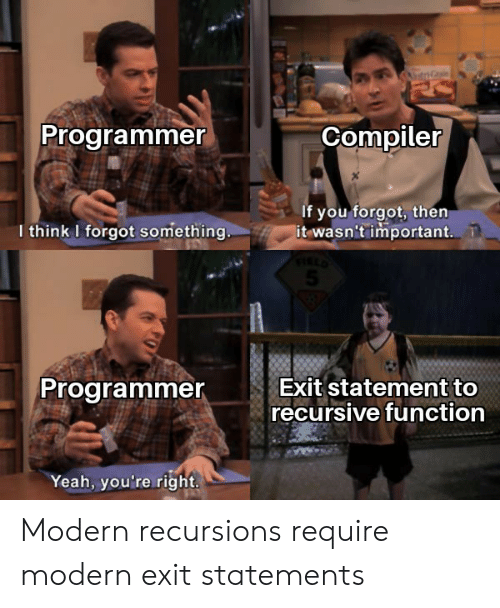 Statement: Programmer  Compiler  If you forgot, then  it wasn't important.  I think I forgot something..  Exit statement to  recursive function  Programmer  Yeah, you're right. Modern recursions require modern exit statements