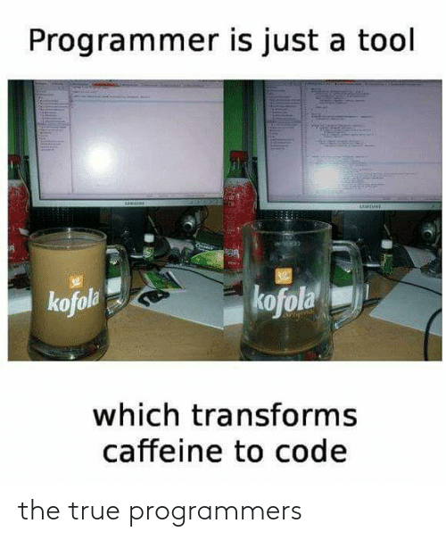 True, Tool, and Caffeine: Programmer is just a tool  UUTUNE  kofola  kofola  which transforms  caffeine to code the true programmers