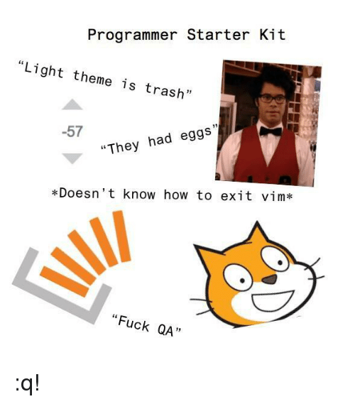 """Starter Kit: Programmer Starter Kit  """"Light theme is trash""""  -57  """"They had eggs  *Doesn't know how to exit vim*  """"Fuck QA""""  QA :q!"""