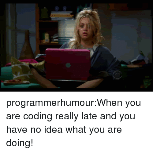 Tumblr, Blog, and Idea: programmerhumour:When you are coding really late and you have no idea what you are doing!