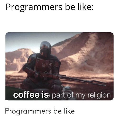 Be Like, Coffee, and Religion: Programmers be like:  coffee is part of my religion Programmers be like