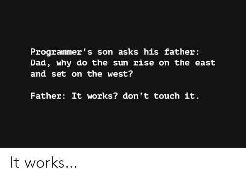 Dad, Asks, and Sun: Programmer's son asks his father:  Dad, why do the sun rise on the east  and set on the west?  Father: It works? don't touch it. It works…