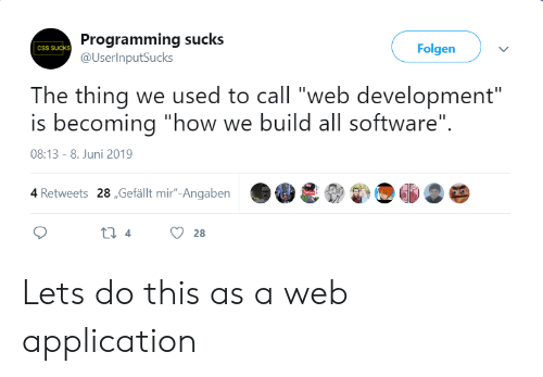"""Programming, How, and Software: Programming sucks  @UserInputSucks  Folgen  CSS SUCKS  The thing we used to call """"web development""""  is becoming """"how we build all software""""  08:13 - 8. Juni 2019  4 Retweets 28,Gefällt mir""""-Angaben  ti 4  28 Lets do this as a web application"""
