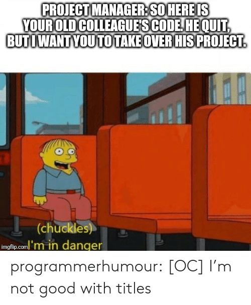 colleagues: PROJECT MANAGER:SO HEREIS  YOUROLD COLLEAGUE'S CODE HEOUIT  BUTIWANTYOUTOTAKE OVERHISPROJECT  at  (chuckles)T3  imgfip.coml'm in danger programmerhumour:  [OC] I'm not good with titles