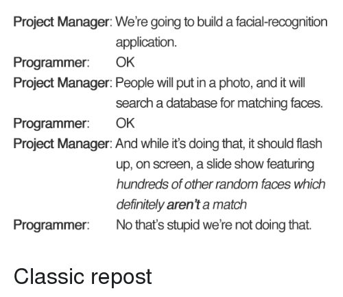 project manager: Project Manager: We're going to build a facial-recognition  application.  Programmer: OK  Project Manager: People will put in a photo, and it will  search a database for matching faces.  Programmer: OK  Project Manager: And while it's doing that, it should flash  up, on screen, a slide show featuring  hundreds of other random faces which  definitely aren't a match  Programmer No that's stupid we're not doing that Classic repost