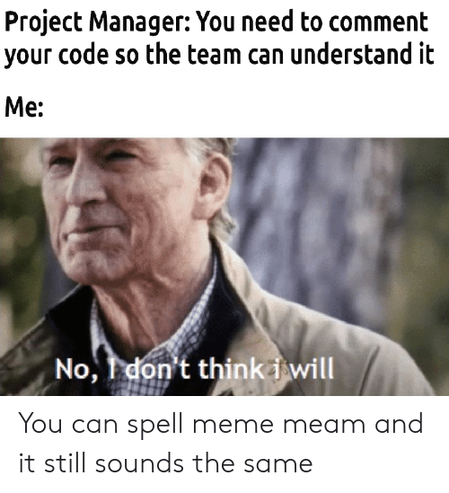 Can Spell: Project Manager: You need to comment  your code so the team can understand it  Me:  No, don't thinkiwill You can spell meme meam and it still sounds the same